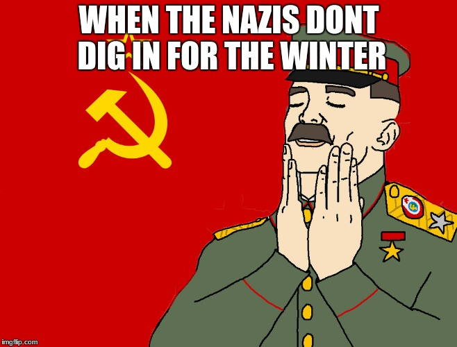MEEEEEEME (Made by a friend) | WHEN THE NAZIS DONT DIG IN FOR THE WINTER | image tagged in feels good communism,adam sandler opera man,memes,funny,communism,ww2 | made w/ Imgflip meme maker