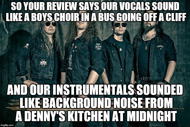 SO YOUR REVIEW SAYS OUR VOCALS SOUND LIKE A BOYS CHOIR IN A BUS GOING OFF A CLIFF AND OUR INSTRUMENTALS SOUNDED LIKE BACKGROUND NOISE FROM A | made w/ Imgflip meme maker