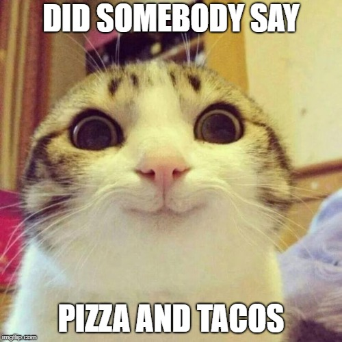 Smiling Cat Meme | DID SOMEBODY SAY PIZZA AND TACOS | image tagged in memes,smiling cat | made w/ Imgflip meme maker