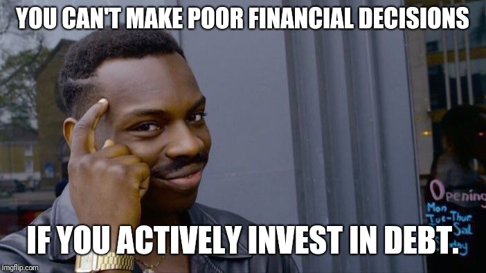 Roll Safe Think About It Meme | YOU CAN'T MAKE POOR FINANCIAL DECISIONS IF YOU ACTIVELY INVEST IN DEBT. | image tagged in memes,roll safe think about it | made w/ Imgflip meme maker