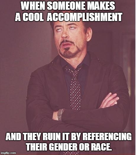 Face You Make Robert Downey Jr Meme | WHEN SOMEONE MAKES A COOL  ACCOMPLISHMENT AND THEY RUIN IT BY REFERENCING THEIR GENDER OR RACE. | image tagged in memes,face you make robert downey jr | made w/ Imgflip meme maker