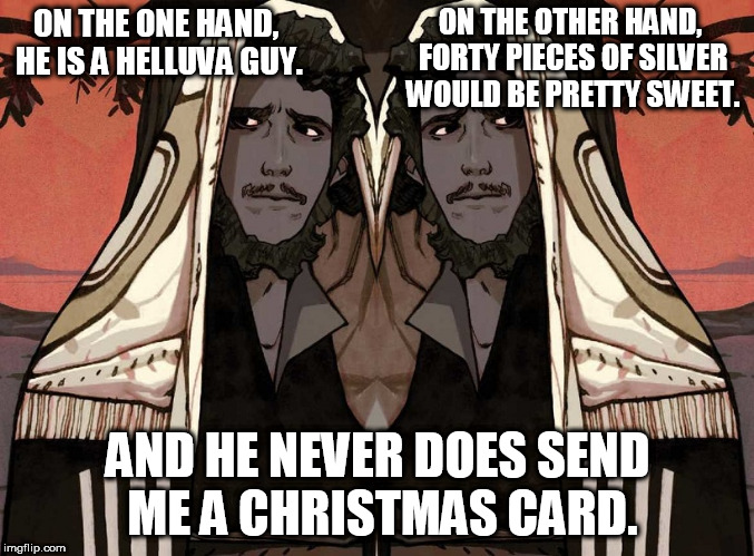 Judas | ON THE ONE HAND, HE IS A HELLUVA GUY. AND HE NEVER DOES SEND ME A CHRISTMAS CARD. ON THE OTHER HAND, FORTY PIECES OF SILVER WOULD BE PRETTY  | image tagged in judas,jesus | made w/ Imgflip meme maker