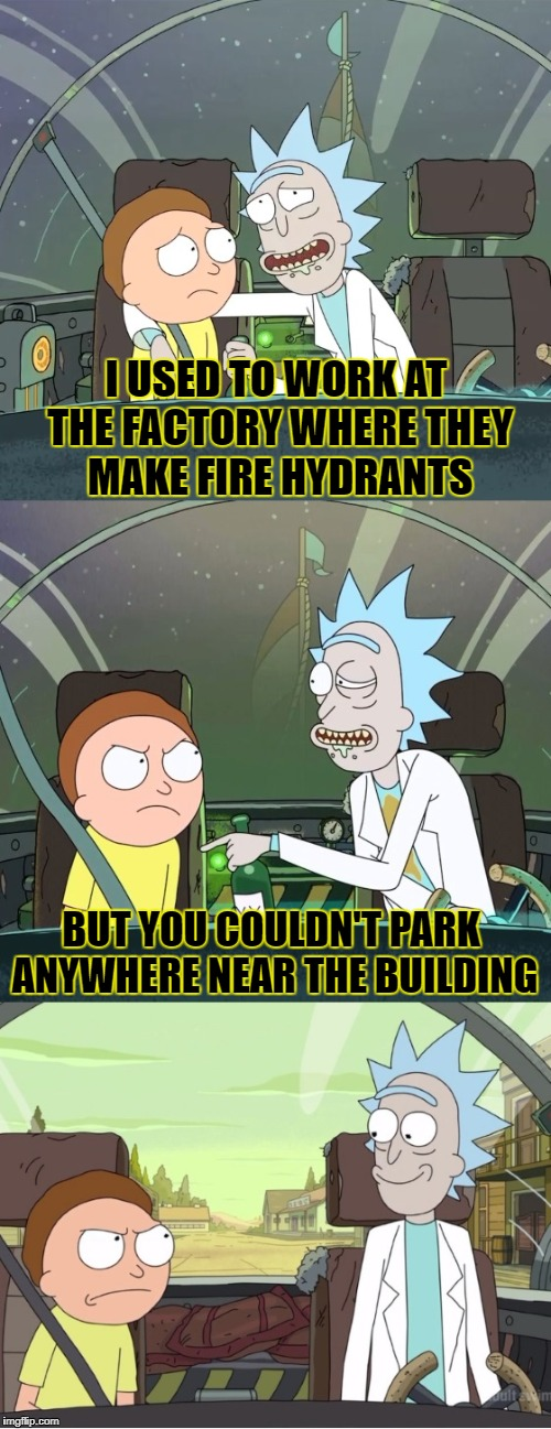 Bad Pun Rick & Morty | I USED TO WORK AT THE FACTORY WHERE THEY MAKE FIRE HYDRANTS BUT YOU COULDN'T PARK ANYWHERE NEAR THE BUILDING | image tagged in bad pun rick  morty | made w/ Imgflip meme maker
