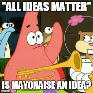 "No Patrick Meme | ""ALL IDEAS MATTER"" IS MAYONAISE AN IDEA? 