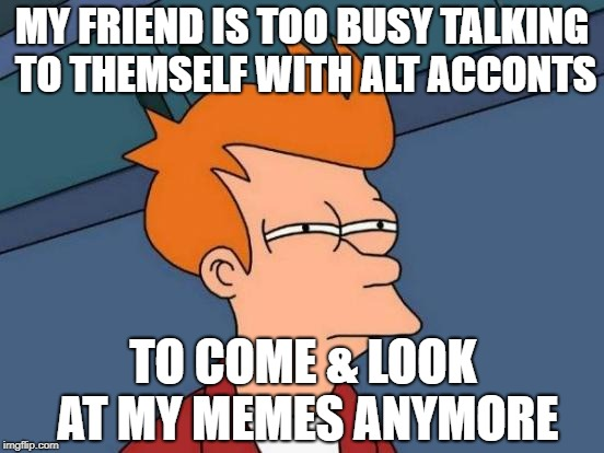 Futurama Fry Meme | MY FRIEND IS TOO BUSY TALKING TO THEMSELF WITH ALT ACCONTS TO COME & LOOK AT MY MEMES ANYMORE | image tagged in memes,futurama fry | made w/ Imgflip meme maker