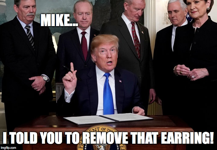 MIKE... I TOLD YOU TO REMOVE THAT EARRING! | image tagged in trump idea | made w/ Imgflip meme maker