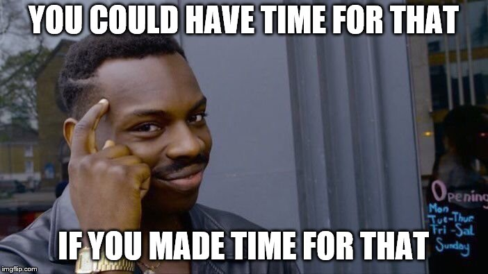 Roll Safe Think About It Meme | YOU COULD HAVE TIME FOR THAT IF YOU MADE TIME FOR THAT | image tagged in memes,roll safe think about it | made w/ Imgflip meme maker