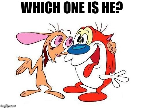 ren and stimpy | WHICH ONE IS HE? | image tagged in ren and stimpy | made w/ Imgflip meme maker