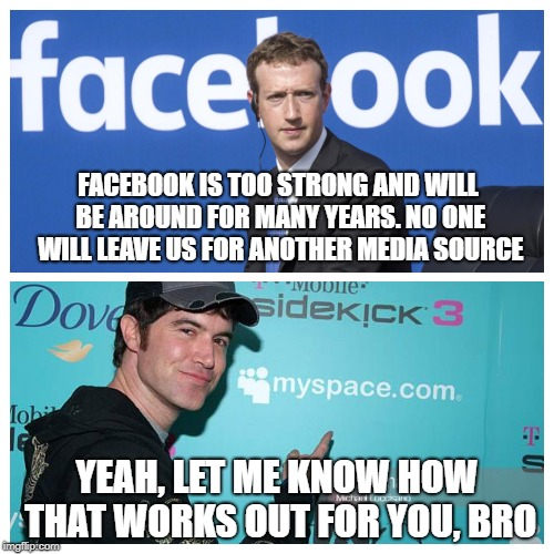 FACEBOOK IS TOO STRONG AND WILL BE AROUND FOR MANY YEARS. NO ONE WILL LEAVE US FOR ANOTHER MEDIA SOURCE YEAH, LET ME KNOW HOW THAT WORKS OUT | image tagged in facebook,mark zuckerberg | made w/ Imgflip meme maker