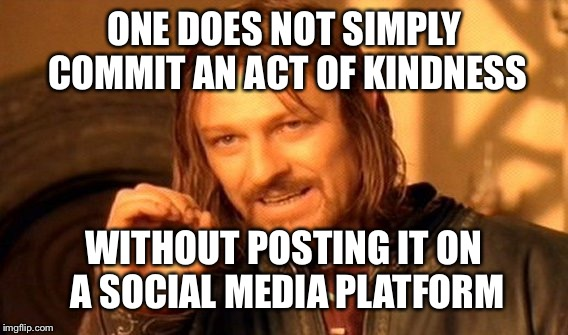 One Does Not Simply Meme | ONE DOES NOT SIMPLY COMMIT AN ACT OF KINDNESS WITHOUT POSTING IT ON A SOCIAL MEDIA PLATFORM | image tagged in memes,one does not simply | made w/ Imgflip meme maker