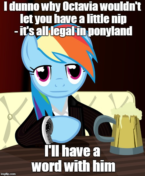 I dunno why Octavia wouldn't let you have a little nip - it's all legal in ponyland I'll have a word with him | made w/ Imgflip meme maker