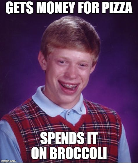 Bad Luck Brian Meme | GETS MONEY FOR PIZZA SPENDS IT ON BROCCOLI | image tagged in memes,bad luck brian | made w/ Imgflip meme maker