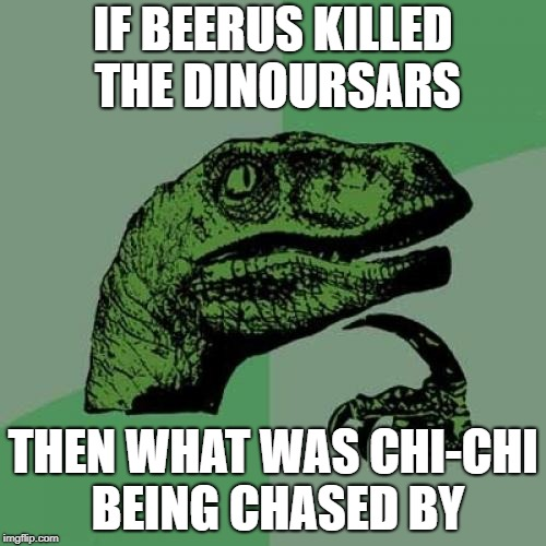 Philosoraptor Meme | IF BEERUS KILLED THE DINOURSARS THEN WHAT WAS CHI-CHI BEING CHASED BY | image tagged in memes,philosoraptor | made w/ Imgflip meme maker