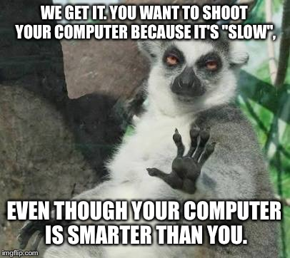 "Slow computers are still smarter than you | WE GET IT. YOU WANT TO SHOOT YOUR COMPUTER BECAUSE IT'S ""SLOW"", EVEN THOUGH YOUR COMPUTER IS SMARTER THAN YOU. 