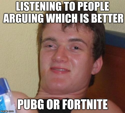 10 Guy Meme | LISTENING TO PEOPLE ARGUING WHICH IS BETTER PUBG OR FORTNITE | image tagged in memes,10 guy | made w/ Imgflip meme maker