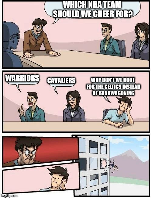 Boardroom Meeting Suggestion | WHICH NBA TEAM SHOULD WE CHEER FOR? WARRIORS CAVALIERS WHY DON'T WE ROOT FOR THE CELTICS INSTEAD OF BANDWAGONING | image tagged in memes,boardroom meeting suggestion,bandwagon,cleveland cavaliers,golden state warriors,nba | made w/ Imgflip meme maker