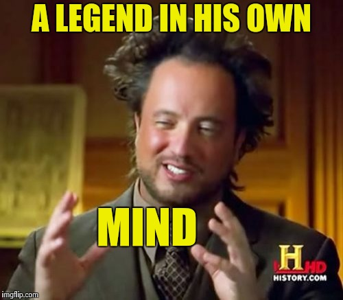 Ancient Aliens Meme | A LEGEND IN HIS OWN MIND | image tagged in memes,ancient aliens | made w/ Imgflip meme maker