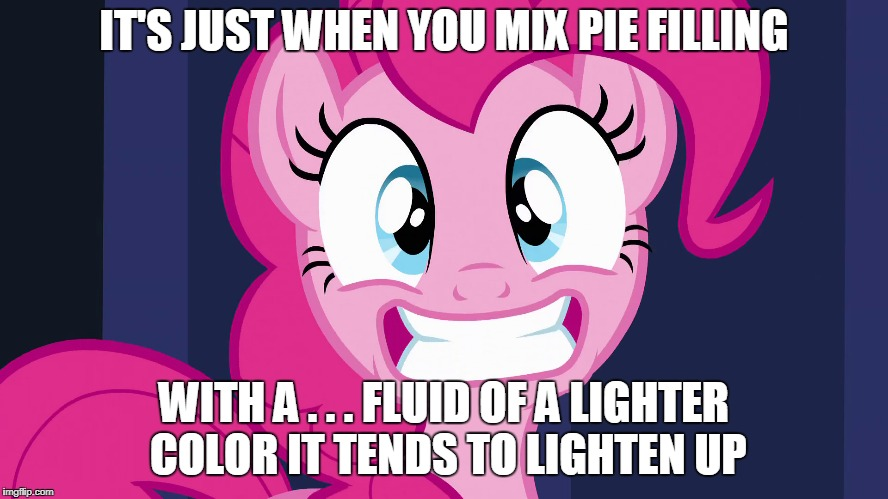 IT'S JUST WHEN YOU MIX PIE FILLING WITH A . . . FLUID OF A LIGHTER COLOR IT TENDS TO LIGHTEN UP | made w/ Imgflip meme maker