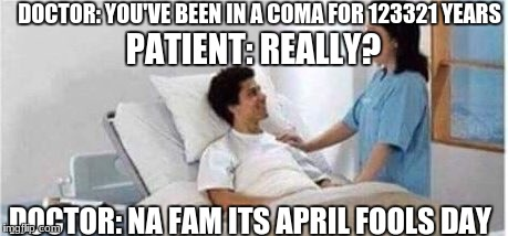 Sir, you've been in a coma | DOCTOR: YOU'VE BEEN IN A COMA FOR 123321 YEARS PATIENT: REALLY? DOCTOR: NA FAM ITS APRIL FOOLS DAY | image tagged in sir,you've been in a coma | made w/ Imgflip meme maker