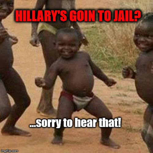 Third World Success Kid Meme | HILLARY'S GOIN TO JAIL? ...sorry to hear that! | image tagged in memes,third world success kid | made w/ Imgflip meme maker