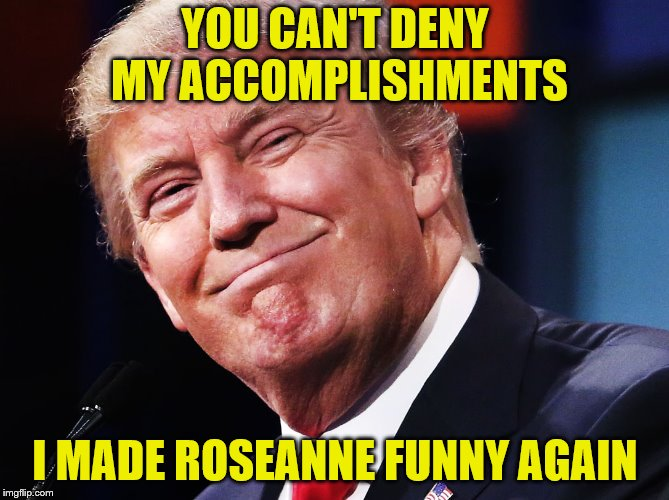 In your face Barrack!  | YOU CAN'T DENY MY ACCOMPLISHMENTS I MADE ROSEANNE FUNNY AGAIN | image tagged in memes,funny,trump,roseanne,and abc paid for it | made w/ Imgflip meme maker