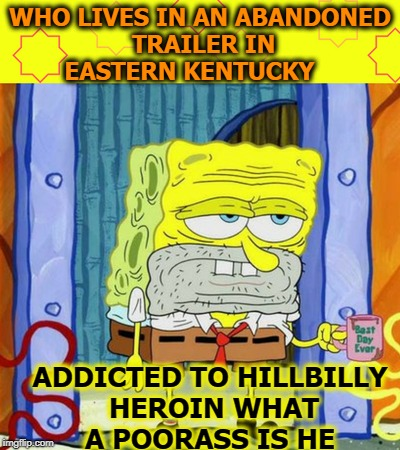 Sponge off no pants  | WHO LIVES IN AN ABANDONED TRAILER IN EASTERN KENTUCKY ADDICTED TO HILLBILLY HEROIN WHAT A POORASS IS HE | image tagged in spongebob week,poor,spongebob meme,memes,funny | made w/ Imgflip meme maker