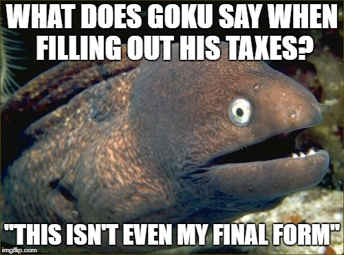 "Bad Joke Eel Meme | WHAT DOES GOKU SAY WHEN FILLING OUT HIS TAXES? ""THIS ISN'T EVEN MY FINAL FORM"" 