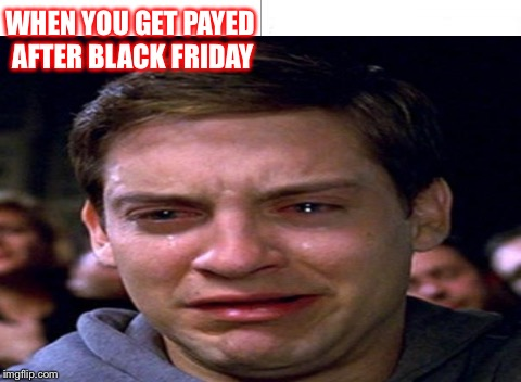 Peter Parker sad | WHEN YOU GET PAYED AFTER BLACK FRIDAY | image tagged in spiderman | made w/ Imgflip meme maker
