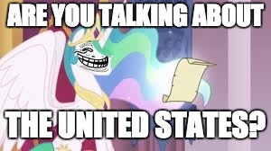 Trollestia | ARE YOU TALKING ABOUT THE UNITED STATES? | image tagged in trollestia | made w/ Imgflip meme maker
