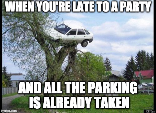 When you're late to a party | WHEN YOU'RE LATE TO A PARTY AND ALL THE PARKING IS ALREADY TAKEN | image tagged in memes,secure parking | made w/ Imgflip meme maker