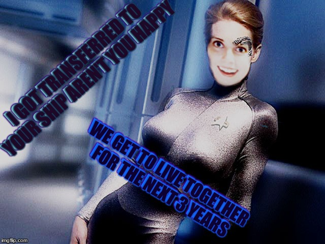 Holodeck practical jokes... | I GOT TRANSFERRED TO YOUR SHIP AREN'T YOU HAPPY WE GET TO LIVE TOGETHER FOR THE NEXT 3 YEARS | image tagged in overly attached girlfriend,star trek | made w/ Imgflip meme maker