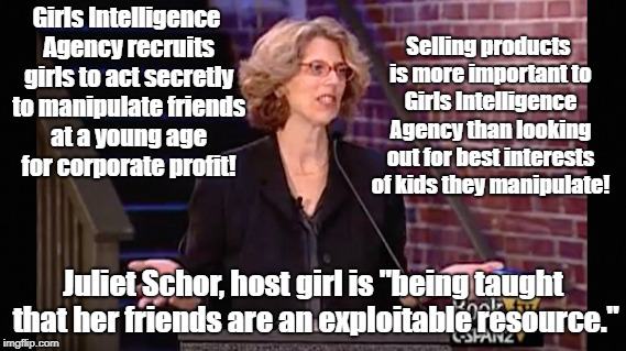 Advertisers turning kids against each other in secret for profit | Girls Intelligence Agency recruits girls to act secretly to manipulate friends at a young age for corporate profit! Juliet Schor, host girl  | image tagged in advertising,education,psychological manipulation,propaganda | made w/ Imgflip meme maker