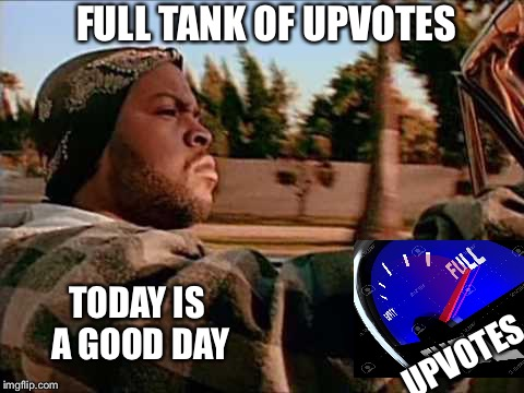 UPVOTES FULL TANK OF UPVOTES TODAY IS A GOOD DAY | made w/ Imgflip meme maker