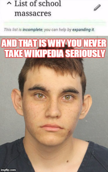 Blame wikipedia | AND THAT IS WHY YOU NEVER TAKE WIKIPEDIA SERIOUSLY | image tagged in memes,funny,wikipedia,nikolas cruz,school shooting | made w/ Imgflip meme maker