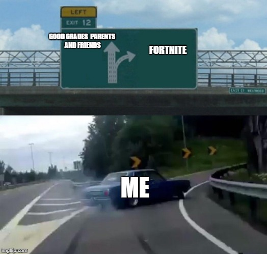 Left Exit 12 Off Ramp Meme | GOOD GRADES  PARENTS AND FRIENDS ME FORTNITE | image tagged in memes,left exit 12 off ramp | made w/ Imgflip meme maker