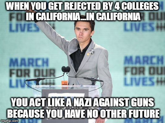 WHEN YOU GET REJECTED BY 4 COLLEGES IN CALIFORNIA...IN CALIFORNIA YOU ACT LIKE A NAZI AGAINST GUNS BECAUSE YOU HAVE NO OTHER FUTURE | image tagged in david gunn parkland school shooting broward coward county sheriff israel laura ingraham fow network news gun guns rights 2nd sec | made w/ Imgflip meme maker