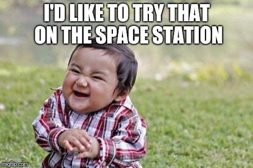 Evil Toddler Meme | I'D LIKE TO TRY THAT ON THE SPACE STATION | image tagged in memes,evil toddler | made w/ Imgflip meme maker