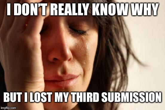 First World Problems Meme | I DON'T REALLY KNOW WHY BUT I LOST MY THIRD SUBMISSION | image tagged in memes,first world problems | made w/ Imgflip meme maker