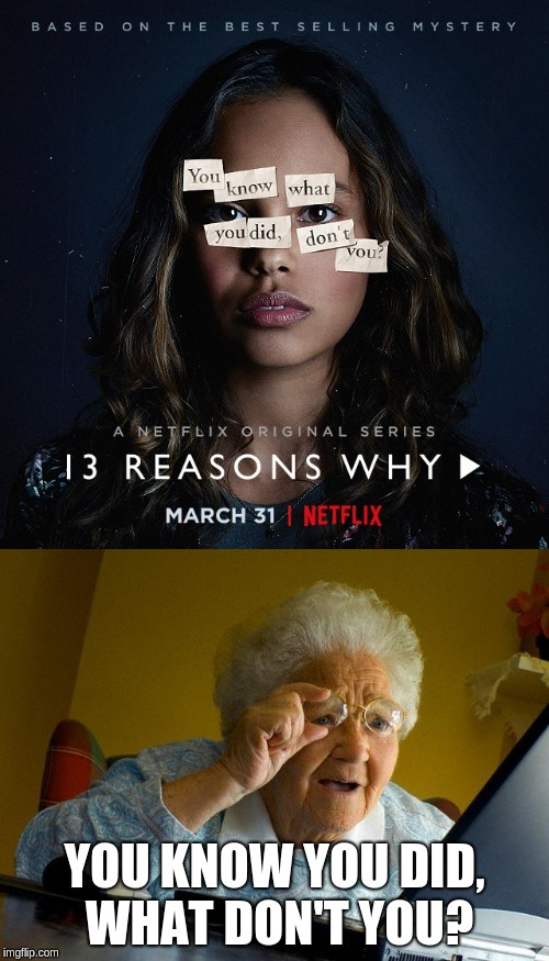 13 reasons why | YOU KNOW YOU DID, WHAT DON'T YOU? | image tagged in grandma finds the internet,cant read,13 reasons why | made w/ Imgflip meme maker