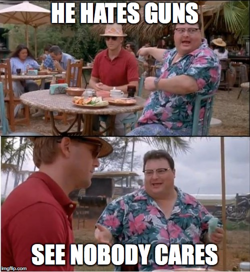 Gun control?? | HE HATES GUNS SEE NOBODY CARES | image tagged in see nobody cares,guns,gun control,genius,memes | made w/ Imgflip meme maker