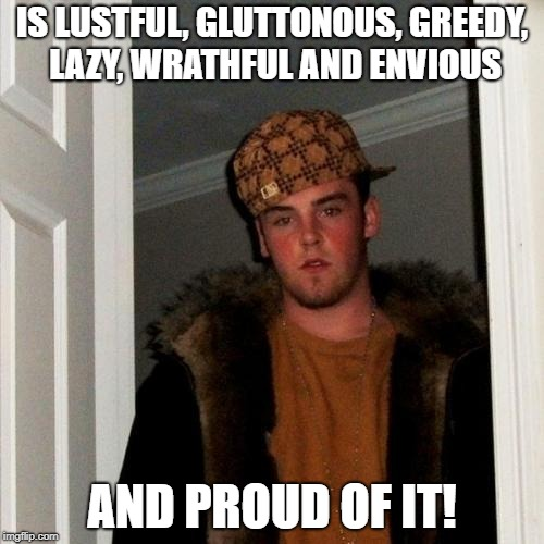 Seven Deadly Sins | IS LUSTFUL, GLUTTONOUS, GREEDY, LAZY, WRATHFUL AND ENVIOUS AND PROUD OF IT! | image tagged in memes,scumbag steve,seven deadly sins | made w/ Imgflip meme maker