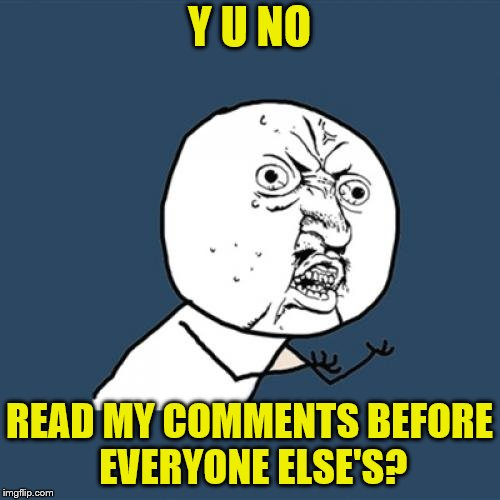 Y U No Meme | Y U NO READ MY COMMENTS BEFORE EVERYONE ELSE'S? | image tagged in memes,y u no | made w/ Imgflip meme maker