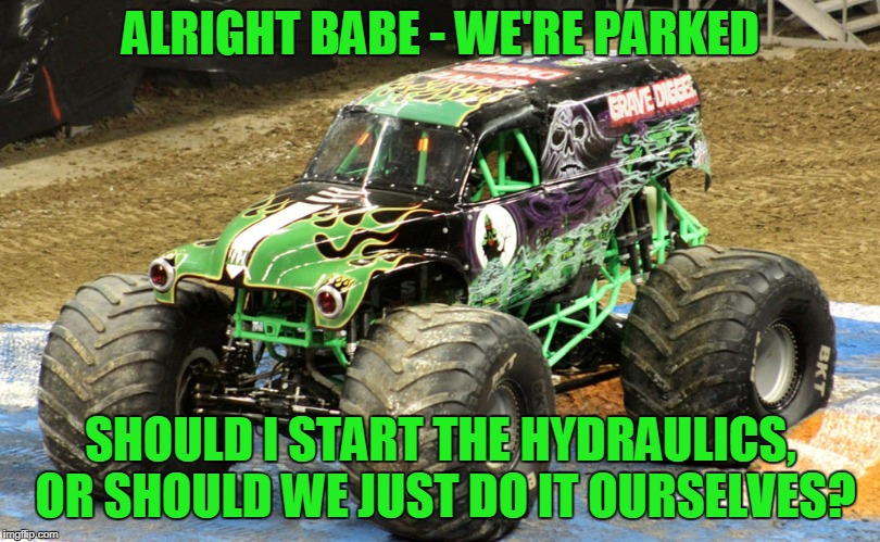 ALRIGHT BABE - WE'RE PARKED SHOULD I START THE HYDRAULICS, OR SHOULD WE JUST DO IT OURSELVES? | made w/ Imgflip meme maker