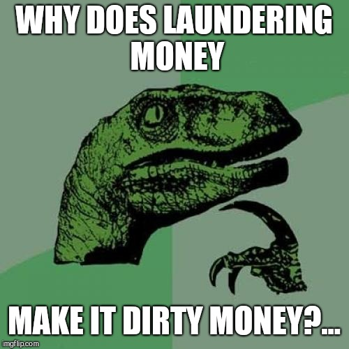 You'd think it would make it clean money  | WHY DOES LAUNDERING MONEY MAKE IT DIRTY MONEY?... | image tagged in memes,philosoraptor,jbmemegeek,money laundering,bad jokes | made w/ Imgflip meme maker