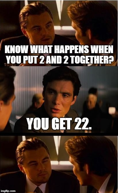 Putting numbers together technically differs from adding them. | KNOW WHAT HAPPENS WHEN YOU PUT 2 AND 2 TOGETHER? YOU GET 22. | image tagged in memes,inception | made w/ Imgflip meme maker