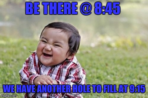 Evil Toddler Meme | BE THERE @ 8:45 WE HAVE ANOTHER HOLE TO FILL AT 9:15 | image tagged in memes,evil toddler | made w/ Imgflip meme maker