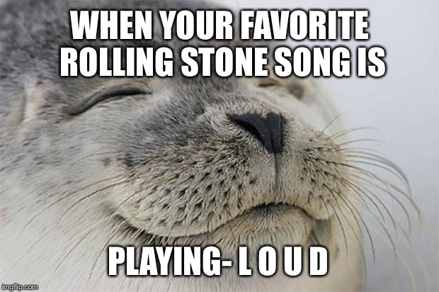 Satisfied Seal Meme | WHEN YOUR FAVORITE ROLLING STONE SONG IS PLAYING- L O U D | image tagged in memes,satisfied seal | made w/ Imgflip meme maker
