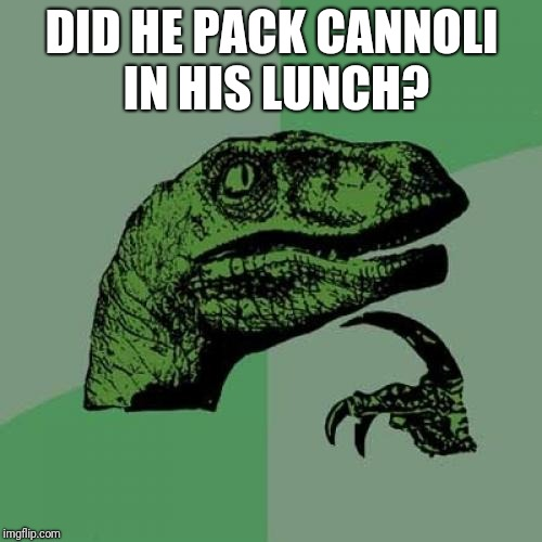 Philosoraptor Meme | DID HE PACK CANNOLI IN HIS LUNCH? | image tagged in memes,philosoraptor | made w/ Imgflip meme maker