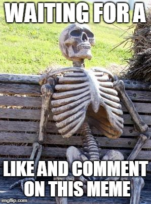 Waiting Skeleton Meme | WAITING FOR A LIKE AND COMMENT ON THIS MEME | image tagged in memes,waiting skeleton | made w/ Imgflip meme maker