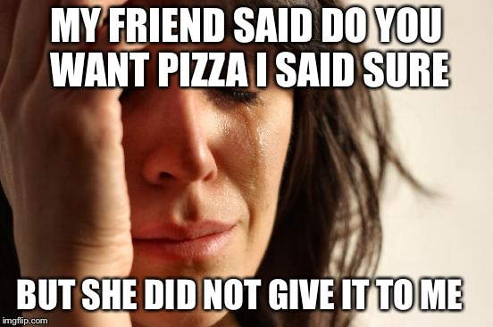First World Problems Meme | MY FRIEND SAID DO YOU WANT PIZZA I SAID SURE BUT SHE DID NOT GIVE IT TO ME | image tagged in memes,first world problems | made w/ Imgflip meme maker